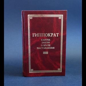 Гиппократ - Клятва. Закон. О враче. Наставления