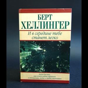 Хеллингер Берт - И в середине тебе станет легко. Книга для тех, кто хочет найти гармонию в отношениях, любви и стать счастливым