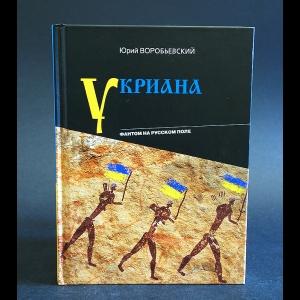 Воробьевский Юрий - Укриана. Фантом на русском поле