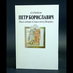 Рыбаков Борис - Петр Бориславич. Поиск автора Слова о полку Игореве