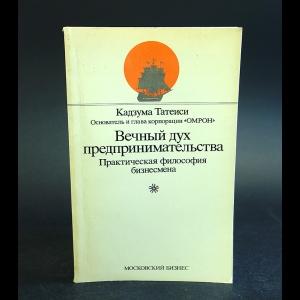 Татеиси Кадзума -  Вечный дух предпринимательства. Практическая философия бизнесмена