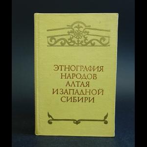 Авторский коллектив - Этнография народов Алтая и Западной Сибири