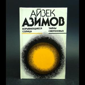 Азимов Айзек - Взрывающиеся солнца. Тайны сверхновых