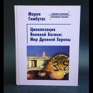 Гимбутас Мария - Цивилизация Великой Богини: мир Древней Европы