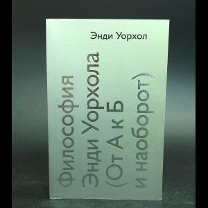 Уорхол Энди - Философия Энди Уорхола (От А к Б и наоборот)