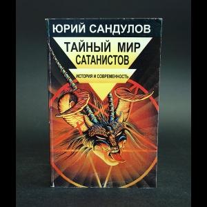 Сандулов Ю.А. - Тайный мир сатанистов. История и современность