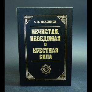 Максимов С.В. - Нечистая, неведомая и крестная сила
