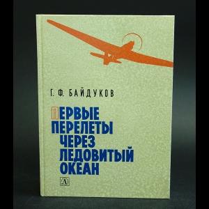 Байдуков Г.Ф. - Первые перелеты через Ледовитый океан
