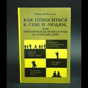 Козлов Николай - Как относиться к себе и людям, или Практическая психология на каждый день