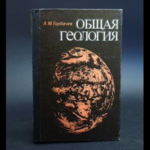 Горбачев А.М. - Общая геология