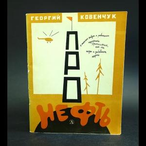 Ковенчук Георгий - Про нефть.О том, как живут нефтяники Приполярья, как они ищут и добывают нефть.