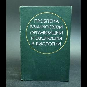 Авторский коллектив - Проблема взаимосвязи организации и эволюции в биологии