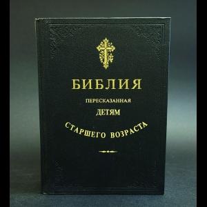 Авторский коллектив - Библия, пересказанная детям старшего возраста