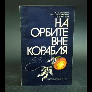 Глазков Ю.Н., Хачатурянц Л.С., Хрунов Е.В. - На орбите вне корабля