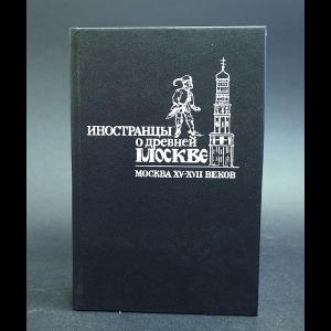 Авторский коллектив - Иностранцы о древней Москве. Москва XV - XVII веков
