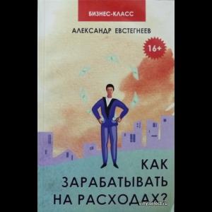 Евстегнеев Александр - Как Зарабатывать На Расходах?