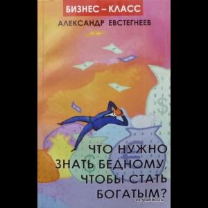 Евстегнеев Александр - Что Нужно Знать Бедному, Чтобы Стать Богатым?