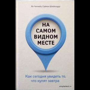 Ян Чипчейз, Саймон Штейнгардт - На Самом Видном Месте. Как Сегодня Увидеть То, Что Купят Завтра