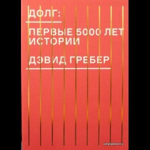 Гребер Дэвид - Долг. Первые 5000 Лет Истории