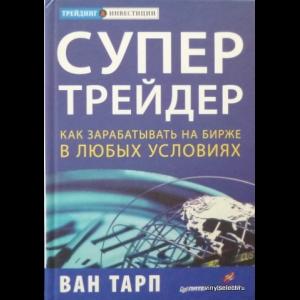 Ван К. Тарп - Супертрейдер. Как Зарабатывать На Бирже В Любых Условиях