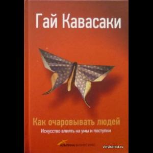 Гай Кавасаки - Как Очаровывать Людей. Искусство Влиять На Умы И Поступки