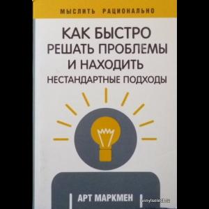 Арт Маркмен - Как Быстро Решать Проблемы И Находить Нестандартные Подходы