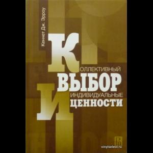Кеннет Джозеф Эрроу - Коллективный Выбор И Индивидуальные Ценности
