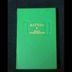 Гай Валерий Катулл Веронский - Катулл. Книга стихотворений
