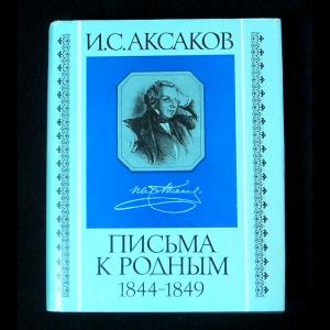 Аксаков И.С. - Письма к родным 1844-1849
