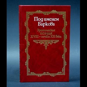 Под именем Баркова. Эротическая поэзия XVIII - начала XX века - Под именем Баркова. Эротическая поэзия XVIII - начала XX века