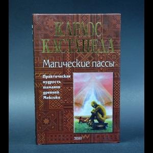 Кастанеда Карлос - Магические пассы. Практическая мудрость шаманов древней Мексики