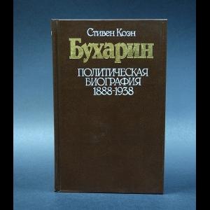 Коэн Стивен - Бухарин. Политическая биография 1888-1938