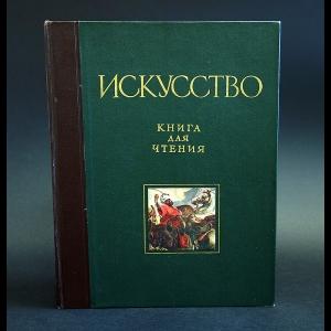 Искусство. Книга для чтения - Искусство. Книга для чтения по истории живописи, скульптуры, архитектуры