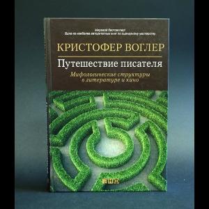 Воглер Кристофер - Путешествие писателя. Мифологические структуры в литературе и кино