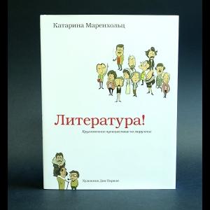 Маренхольц Катарина - Литература! Кругосветное путешествие по миру книг