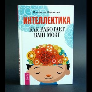 Шереметьев Константин - Интеллектика как работает ваш мозг