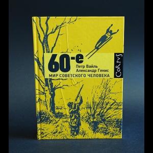 Вайль Петр, Александр Генис - 60-е. Мир советского человека