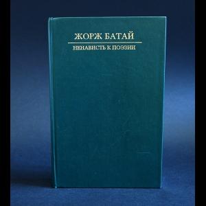 Батай Жорж - Ненависть к поэзии. Порнолатрическая проза