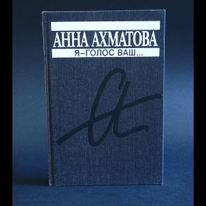 Ахматова Анна - Я - голос ваш...