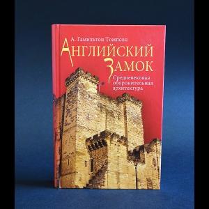 Гамильтон Томпсон А. - Английский замок. Средневековая оборонительная архитектура