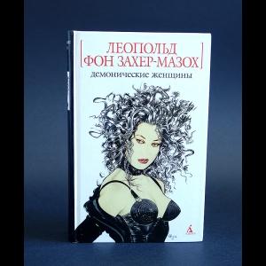 Фон Захер-Мазох Леопольд - Демонические женщины