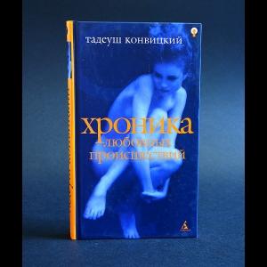 Конвицкий Тадеуш - Хроника любовных происшествий