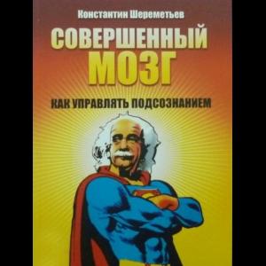 Шереметьев Константин - Совершенный Мозг. Как Управлять Подсознанием