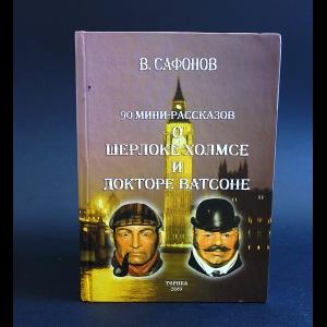 Сафонов Валерий - 90 мини-рассказов о Шерлоке Холмсе и докторе Ватсоне