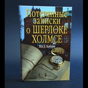 Гилберт Пол Д. - Потерянные записки о Шрелоке Холмсе