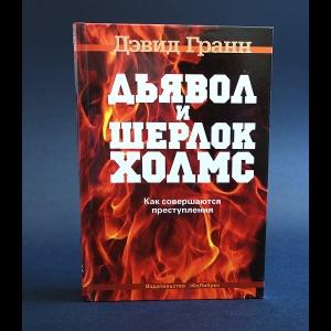 Гранн Дэвид - Дьявол и Шерлок Холмс. Как совершаются преступления
