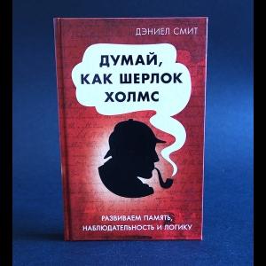 Смит Дэниел - Думай, как Шерлок Холмс