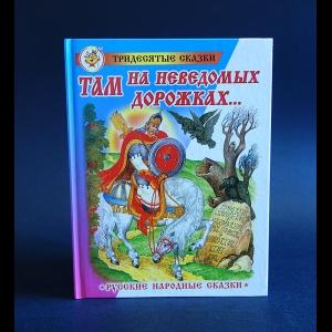 Авторский коллектив - Там на неведомых дорожках...