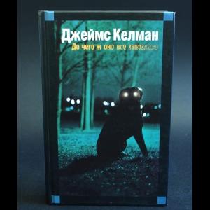 Келман Джеймс - До чего ж оно все запоздало