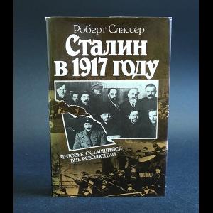 Слассер Роберт - Сталин в 1917 году. Человек, оставшийся вне революции